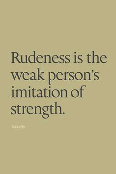 Rudeness is the weak person's imitation of strength
