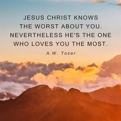 A W Tozer: Jesus Christ knows the worst about you.