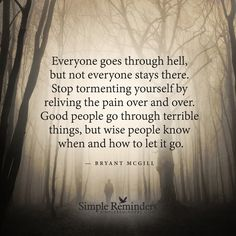 """Everyone goes through hell, but not everyone stays there. Stop tormenting yourself by reliving the pain over and over. Good people go through terrible things, but wise people know when and how to let it go."" — Bryant McGill"