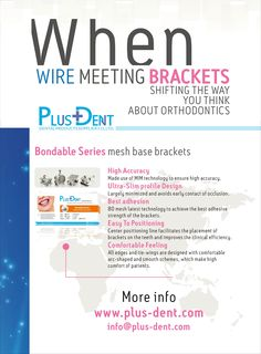 Bondable Series mesh base brackets Features: High Accuracy/Ultra-Slim profile Design/Best adhesion/Easy to Positioning/Comfortable Feeling Prescription: Roth/MBT/Edgewise  Slot size: 0.022/0.018  Hooks: 3#/345#hook Full kit: Upper and Lower, 5-5, 20 pieces. Price: info@plus-dent.com