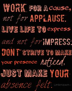 """Work for a cause, not for applause. Live life to express and not for impress. Don't strive to make your presence noticed, just make your absence felt."" #wordsofwisdom #life lessons"