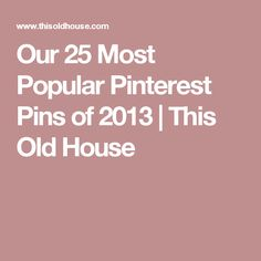 Our 25 Most Popular Pinterest Pins of 2013   This Old House