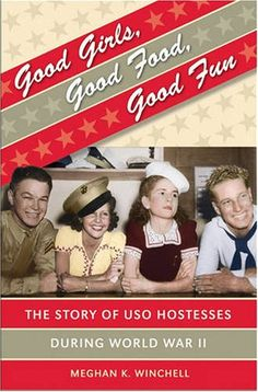 Good Girls, Good Food, Good Fun: The Story of  USO Hostesses during WWII ~
