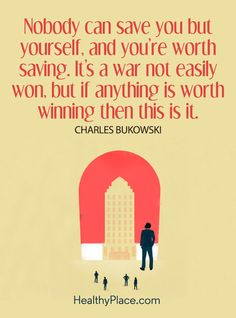 Quote on mental health: Nobody can save you but yourself, and you're worth saving. It's a war not easily won, but if anything is worth winning then this is it – Charles Bukowski. www.HealthyPlace.com
