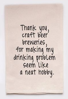 Thank you, craft beer breweries, for making my drinking problem seem like a neat hobby. Golf Quotes, Funny Quotes, Wine Quotes, Wine Sayings, Funny Phrases, Sarcastic Quotes, Funny Signs, Qoutes, Beer Brewery
