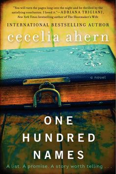 """""""One Hundred Names"""" by Cecelia Ahern. A down-and-out journalist receives a list of one hundred names, with no explanations or descriptions, from her dying mentor and soon begins an investigation into their connections and stories, somewhere along the way beginning to understand her own, on sale May 6."""
