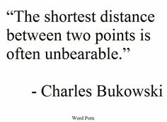 The shortest distance between two points is often unbearable. Charles Bukowski.