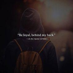 Be loyal behind my back.  r.h. Sin