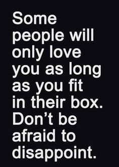 Some People Will Only Love You As Long As You Fit In Their Box?ref=pinp nn Some people will only love you as long as you fit in their box. Don't be afraid to disappoint. Today (April 30) I turn 38 years old. I've been on this earth for nearly four decades. Being in a city like Paris, where there are buildings that measure their age by the millennia, helps...
