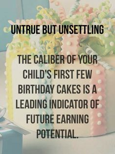 So that grocery store cake will prolly ruin their entire lives. Better hire a fondant artist. birthday cake, untrue facts, parenting, humor, kids birthdays, give up you'll never be good enough