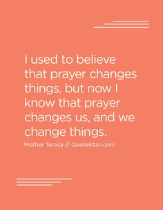 I used to believe that prayer changes things, but now I know that prayer changes us, and we change things.