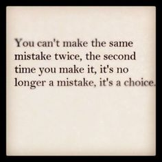 You can't make the same mistake twice the second time you make it it's no longer a mistake it's a choice