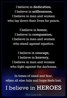 I believe in HEROES- for all of those who wear a uniform. Police Quotes, Cop Quotes, Police Humor, Quotable Quotes, Faith Quotes, Qoutes, Police Wife Life, Police Family, Be My Hero