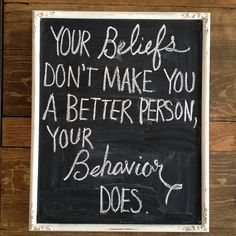 Your beliefs don't make you a better person, your behavior does.  So true!