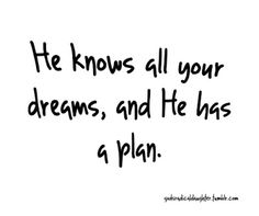 He knows all your dreams, and He has a plan!