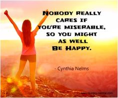 Nobody really cares... -  Nobody really cares if you are miserable, so you might as well be happy. Cynthia Nelms   #Nelms-Cynthia,  #Happiness