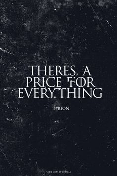 There's a price for everything  Tyrion Lannister   Game of Thrones   quote