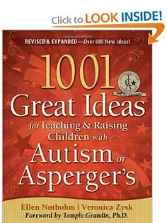 1001 Great Ideas for Teaching and Raising Children with Autism or Asperger'  By: Veronica Zysk, Ellen Notbohm   Walden University   http://waldenu.edu
