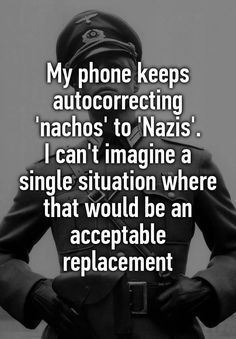 """""""My phone keeps autocorrecting 'nachos' to 'Nazis'. I can't imagine a single situation where that would be an acceptable replacement"""""""