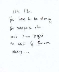 It's like you have to be strong for everyone else but they forget to ask if you are okay....