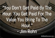 The great Jim Rohn once said, You don't get paid by the hour. You get paid for the value you bring to the hour. Make more money by learning this principle Make every day YOUR best day.Motication doen't last forever so KEEP working on it. Strong Quotes, Positive Quotes, Motivational Quotes, Inspirational Quotes, Wisdom Quotes, Quotes To Live By, Life Quotes, Career Quotes, Leadership Quotes
