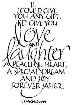If I could give you any gift. I would give you love and laughter..A peaceful heart, A special dream and joy forever after...