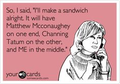 So, I said, 'I'll make a sandwich alright. It will have Matthew Mcconaughey on one end, Channing Tatum on the other, and ME in the middle.'