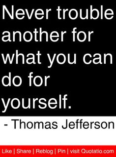 Never trouble another for what you can do for yourself. - Thomas Jefferson #quotes #quotations