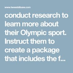 conduct research to learn more about their Olympic sport. Instruct them to create a package that includes the following: a detailed timeline noting important events in the sport's Olympic history; brief biographies of one or more of the most well-known athletes to participate in this Olympic sport; and a short summary explaining why this is their favorite Olympic sport. Give students time to compile their packages. Encourage them to include photos, diagrams or other illustrations that add…