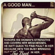A good man honors his woman's strengths and covers her weaknesses. He isn't quick to find fault in her because he's too busy bringing out the best in her. Great Quotes, Me Quotes, Inspirational Quotes, Motivational, Lion Quotes, Coach Quotes, Uplifting Quotes, Famous Quotes, Black Love Quotes