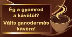 Ég a gyomrod a kávétól? Válts ganoderma kávéra! http://fekete.ganodermakave.hu/termekek