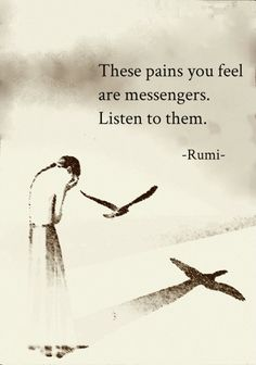 """These pains you feel are messengers. Listen to them"" ~ RUMI ~ Baby I`m here quietly all the time.I love you .And you can listen to more things baby not only pains and you can watch a few things more not only this dark and cloudy, just saying .Messages are quite everywhere ."