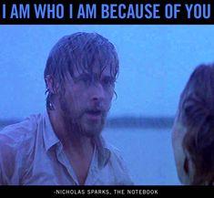 """I am who I am because of you."" —Nicholas Sparks, The Notebook"