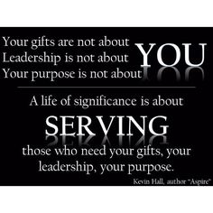"""Your gifts are not about YOU.  Leadership is not about YOU.  Your purpose is not about YOU.  A life of significance is about SERVING those who need your gifts, your leadership, your purpose.""  Kevin Hall, author Aspire"