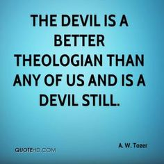 ... better theologian than any of us and is a devil still. - A. W. Tozer