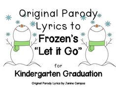 "FREE - Kindergarten Graduation Ceremony : Original parody Lyrics written by Janine Campos to the tune of ""Let It Go"" from Disney's Frozen."