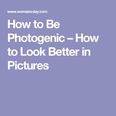 How to Be Photogenic – How to Look Better in Pictures
