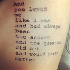 "Once by Tyler Knott Gregson #TKG #tattoo -- ""And you loved me like I was and had always been the answer and the question did not and would never matter."" 