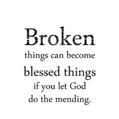Broken things can become blessed things if you let God do the mending.