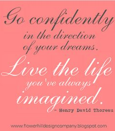 Go confidently in the direction of your dreams.  Live the life you've always imagined!