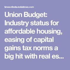 Union Budget: Industry status for affordable housing, easing of capital gains tax norms a big hit with real estate sector - Times of India