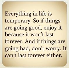 Everything in life is so temporary