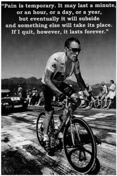 """A great poster of cycling champion Lance Armstrong! """"Pain is temporary. It may last a minute, or an hour, or a year. If I quit, however, it will last forever. Need Poster Bicycle Quotes, Cycling Quotes, Cycling Tips, Cycling Art, Road Cycling, Cycling Workout, Bike Workouts, Swimming Workouts, Swimming Tips"""