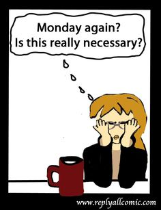 Monday again?  Is this really necessary?