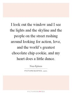 I look out the window and I see the lights and the skyline and the people on the street rushing around looking for action, love, and the world's greatest chocolate chip cookie, and my heart does a little dance. Picture Quote #1