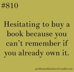 """""""Hesitating to buy a book because you can't remember if you already own it."""" - #allthetime #problemsofabooknerd"""