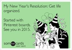 My New Year's Resolution: Get life organized. Started with Pinterest boards. See you in 2015.