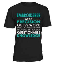 "# Embroiderer - Job Shirts .    Embroiderer We Do Precision Guess Work Based on Unreliable Data Provided by Those of Questionable Knowledge Job ShirtsSpecial Offer, not available anywhere else!Available in a variety of styles and colorsBuy yours now before it is too late! Secured payment via Visa / Mastercard / Amex / PayPal / iDeal How to place an order  Choose the model from the drop-down menu Click on ""Buy it now"" Choose the size and the quantity Add your delivery address and bank details…"