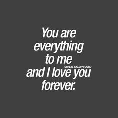 I love you quotes: You are everything to me and I love you forever. Love Your Wife Quotes, Romantic Quotes For Her, Cute Love Quotes, Love Yourself Quotes, Best Wife Quotes, You Are My Everything Quotes, Romantic Messages, Love U Forever Quotes, I Love You Forever