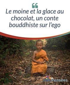 Le moine et la glace au chocolat, un conte bouddhiste sur l'ego  Bien souvent, les gens considèrent l'ego comme étant la cause de l'orgueil ou de la souffrance qu'une personne peut ressentir face à une situation non désirée. Mais…qu'est-ce que l'ego, au juste ? Et comment ce dernier peut-il influer négativement sur notre bonheur ?